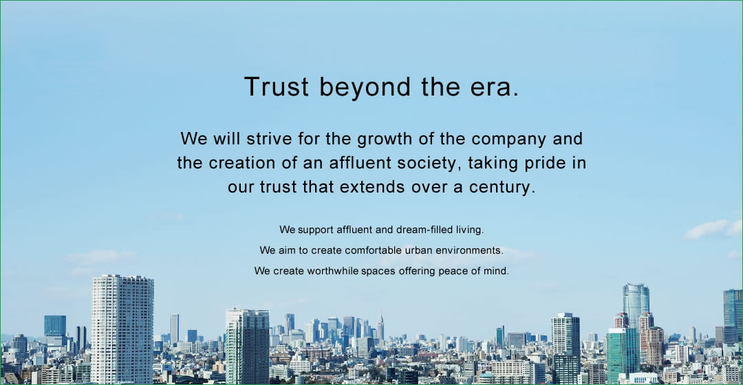 Trust beyond the era. We will strive for the growth of the company and the creation of an affluent society, taking pride in our trust that extends over a century. We support affluent and dream-filled living. We aim to create comfortable urban environments. We create worthwhile spaces offering peace of mind.
